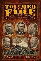 Touched with fire : five presidents and the Civil War battles that made them