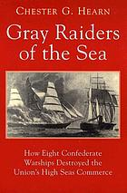Gray raiders of the sea : how eight Confederate warships destroyed the Union's high seas commerce