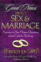 Good news about sex and marriage : answers to your honest questions about Catholic teaching