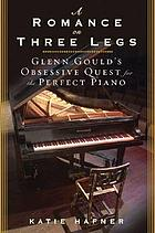 A romance on three legs : Glenn Gould's obsessive quest for the perfect piano