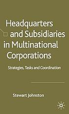 Headquarters and subsidiaries in multinational corporations : strategies, tasks, and coordination Headquarters and subsidiaries : strategies, tasks and coordination