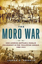 The Moro War : how America battled a Muslim insurgency in the Philippine jungle, 1902-1913
