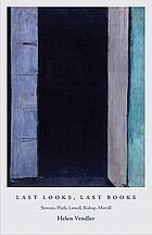 Last looks, last books : Stevens, Plath, Lowell, Bishop, Merrill