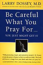 Be careful what you pray for-- you just might get it : what we can do about the unintentional effects of our thoughts, prayers, and wishes