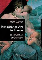 Renaissance art in France : the invention of classicism