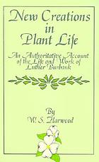 New creations in plant life; an authoritative account of the life and work of Luther Burbank