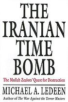 The Iranian time bomb : the mullah zealots' quest for destruction