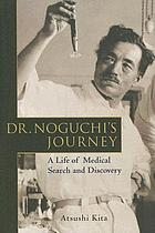 Dr. Noguchi's journey : a life of medical search and discovery