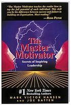 The master motivator : secrets of inspiring leadership