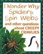 I wonder why spiders spin webs : and other questions about creepy crawlies
