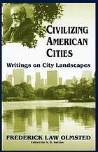 Civilizing American cities; a selection of Frederick Law Olmsted's writings on city landscapes