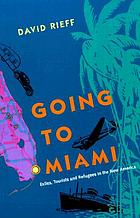 Going to Miami : exiles, tourists, and refugees in the new America