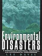 Environmental disasters : a chronicle of individual, industrial, and governmental carelessness