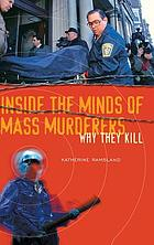 Inside the minds of mass murderers : why they kill