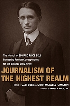 Journalism of the highest realm : the memoir of Edward Price Bell, pioneering foreign correspondent for the Chicago daily news