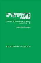 The foundation of the Ottoman Empire: a history of the Osmanlis up to the death of Bayezid I, 1300-1403
