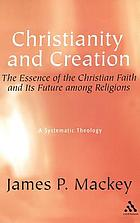 Christianity and creation : the essence of the Christian faith and its future among religions : a systematic theology