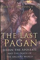 The last pagan : Julian the Apostate and the death of the ancient world