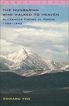 The Hungarian who walked to Heaven : Alexander Csoma de Koros, 1784-1842