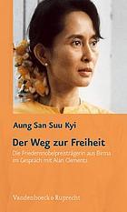 Der Weg zur Freiheit die Friedensnobelpreisträgerin aus Birma im Gespräch mit Alan Clements ; ergänzt durch Gespräche mit U Kyi Maung und U Tin Oo, stellvertretende Vorsitzende der NLD und einer aktuellen Chronologie und Internetlinks zu Birma