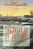 The falls of St. Anthony : the waterfall that built Minneapolis