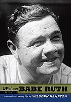 Up close, Babe Ruth : a twentieth-century life