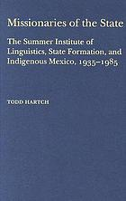 Missionaries of the State : the Summer Institute of Linguistics, state formation, and indigenous Mexico, 1935-1985