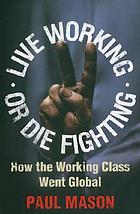 Live working or die fighting : how the working class went global