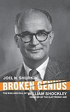Broken genius : the rise and fall of William Shockley, creator of the electronic age