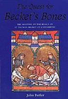 The quest for Becket's bones : the mystery of the relics of St Thomas Becket of Canterbury