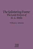 The splintering frame : the later fiction of H.G. Wells