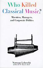 Who killed classical music? : maestros, managers, and corporate politics