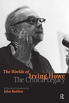 The worlds of Irving Howe : the critical legacy