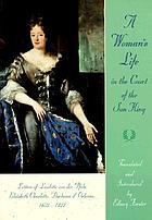 A woman's life in the court of the Sun King : letters of Liselotte von der Pfalz, Elisabeth Charlotte, Duchesse d'Orléans, 1652-1722