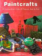 Paintcrafts : 50 extraordinary gifts and projects, step by step