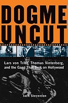 Dogme uncut : Lars von Trier, Thomas Vinterburg, and the gang that took on Hollywood