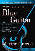 Variations on a blue guitar : the Lincoln Center Institute lectures on aesthetic education
