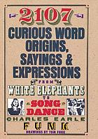 2107 curious word origins, sayings & expressions : from white elephants to songdance