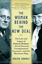 The woman behind the New Deal : the life and legacy of Frances Perkins, Social Security, unemployment insurance, and the minimum wage