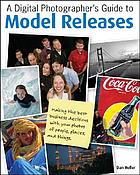 A digital photographer's guide to model releases : making the best business decisions with your photos of people, places and things