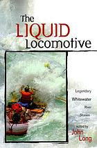 The liquid locomotive : legendary whitewater river stories