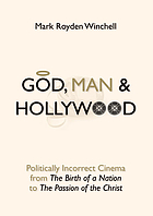 "God, man, and Hollywood : politically incorrect cinema from ""The birth of a nation"" to ""The Passion of the Christ"""