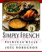 Simply French : Patricia Wells presents the cuisine of Joël Robuchon