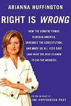 Right is wrong : how the lunatic fringe hijacked America, shredded the Constitution, and made us all less safe