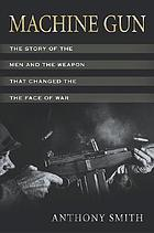 Machine gun : the story of the men and the weapon that changed the face of war