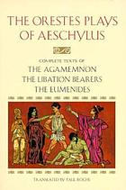 The Orestes plays of Aeschylus: The Agamemnon, the libation bearers, the Eumenides