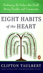 Eight habits of the heart : the timeless values that build strong communities--within our homes and our lives