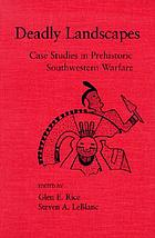 Deadly landscapes : case studies in prehistoric southwestern warfare