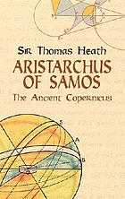 Aristarchus of Samos, the ancient Copernicus : a history of Greek astronomy to Aristarchus, together with Aristarchus's Treatise on the sizes and distances of the sun and moon : a new Greek text with translation and notes