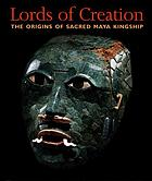 Lords of creation : the origins of sacred Maya kingship